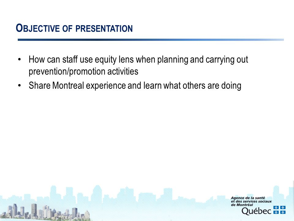 3 O BJECTIVE OF PRESENTATION How can staff use equity lens when planning and carrying out prevention/promotion activities Share Montreal experience and learn what others are doing