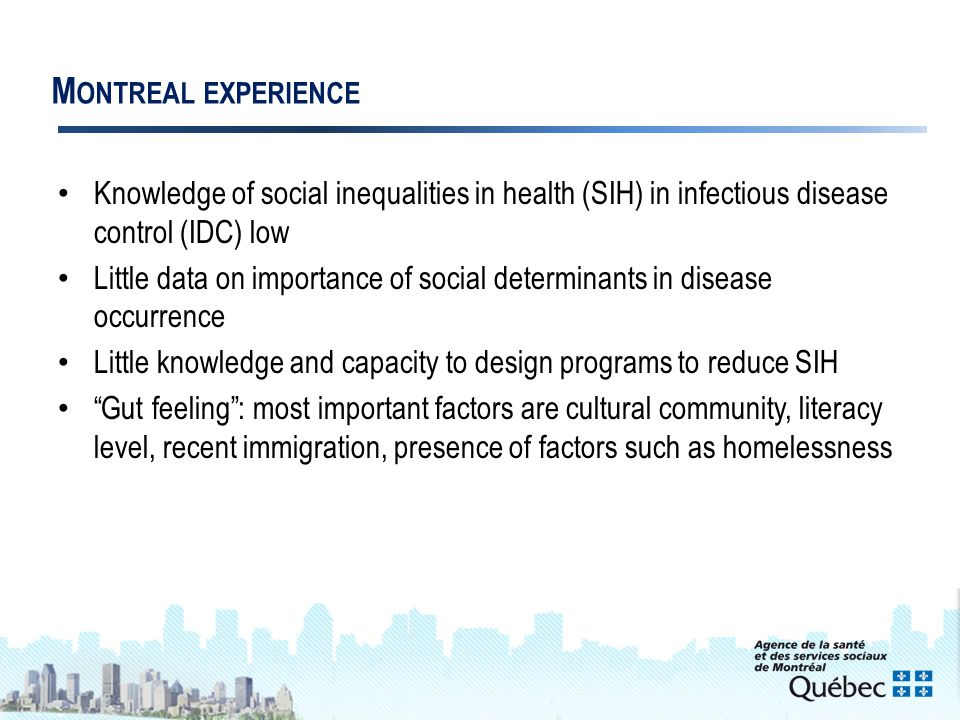 4 M ONTREAL EXPERIENCE Knowledge of social inequalities in health (SIH) in infectious disease control (IDC) low Little data on importance of social determinants in disease occurrence Little knowledge and capacity to design programs to reduce SIH Gut feeling : most important factors are cultural community, literacy level, recent immigration, presence of factors such as homelessness