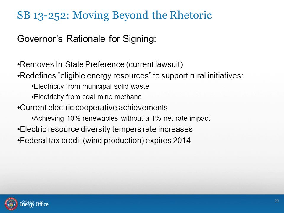 20 SB 13-252: Moving Beyond the Rhetoric Governor's Rationale for Signing: Removes In-State Preference (current lawsuit) Redefines eligible energy resources to support rural initiatives: Electricity from municipal solid waste Electricity from coal mine methane Current electric cooperative achievements Achieving 10% renewables without a 1% net rate impact Electric resource diversity tempers rate increases Federal tax credit (wind production) expires 2014
