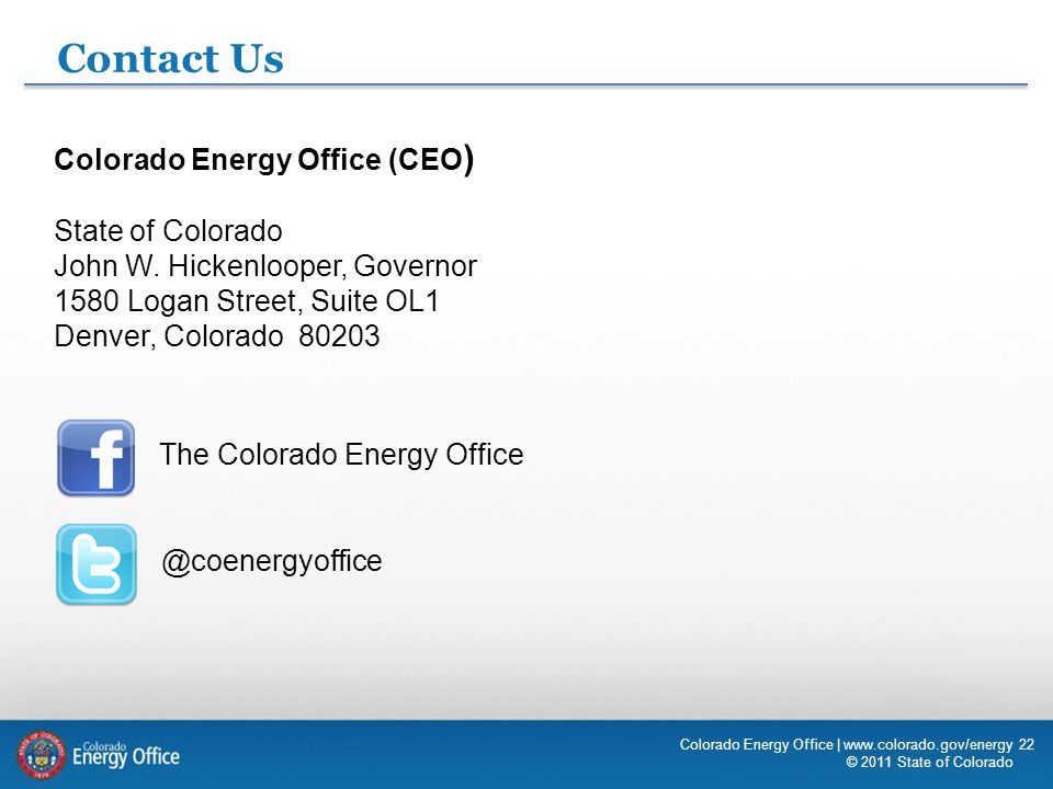 22 Contact Us Colorado Energy Office (CEO ) State of Colorado John W. Hickenlooper, Governor 1580 Logan Street, Suite OL1 Denver, Colorado 80203 The C