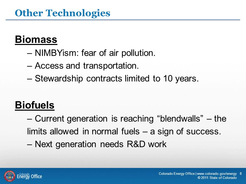 8 Other Technologies Colorado Energy Office | www.colorado.gov/energy © 2011 State of Colorado Biomass –NIMBYism: fear of air pollution. –Access and t