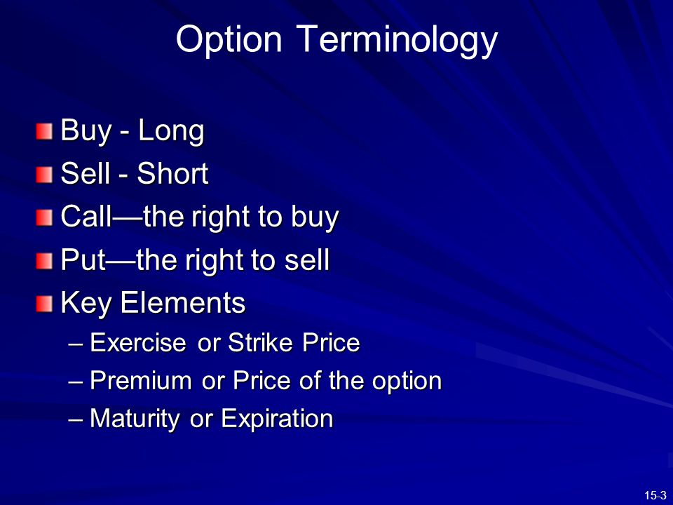 15-4 Market and Exercise Price Relationships In the Money - exercise of the option would be profitable In the Money - exercise of the option would be profitable Call: market price>exercise price Put: exercise price>market price Out of the Money - exercise of the option would not be profitable Out of the Money - exercise of the option would not be profitable Call: market price<exercise price Put: exercise price<market price At the Money - exercise price and asset price are equal At the Money - exercise price and asset price are equal