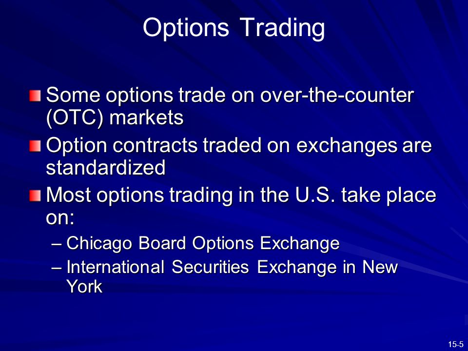 15-5 Options Trading Some options trade on over-the-counter (OTC) markets Option contracts traded on exchanges are standardized Most options trading i