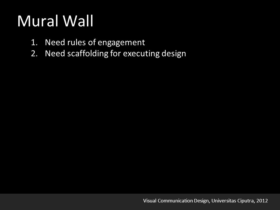 Visual Communication Design, Universitas Ciputra, 2012 1.Need rules of engagement 2.Need scaffolding for executing design Mural Wall