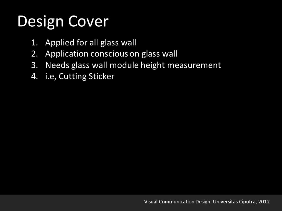 Visual Communication Design, Universitas Ciputra, 2012 1.Applied for all glass wall 2.Application conscious on glass wall 3.Needs glass wall module height measurement 4.i.e, Cutting Sticker Design Cover