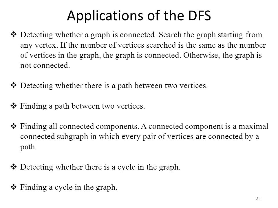 Applications of the DFS 21  Detecting whether a graph is connected. Search the graph starting from any vertex. If the number of vertices searched is