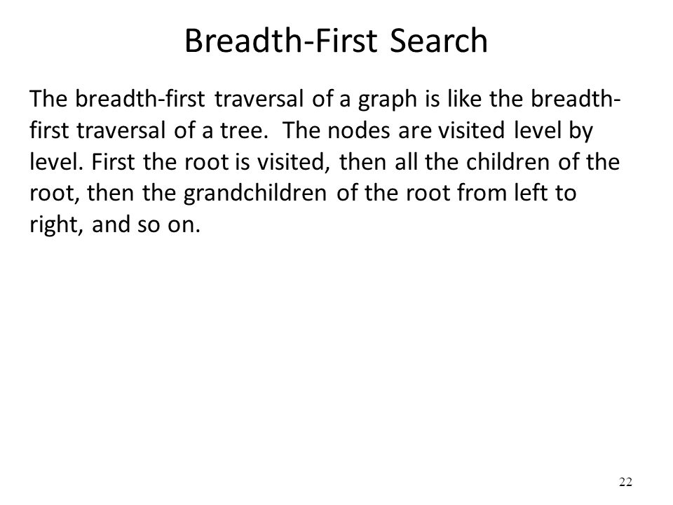Breadth-First Search The breadth-first traversal of a graph is like the breadth- first traversal of a tree. The nodes are visited level by level. Firs