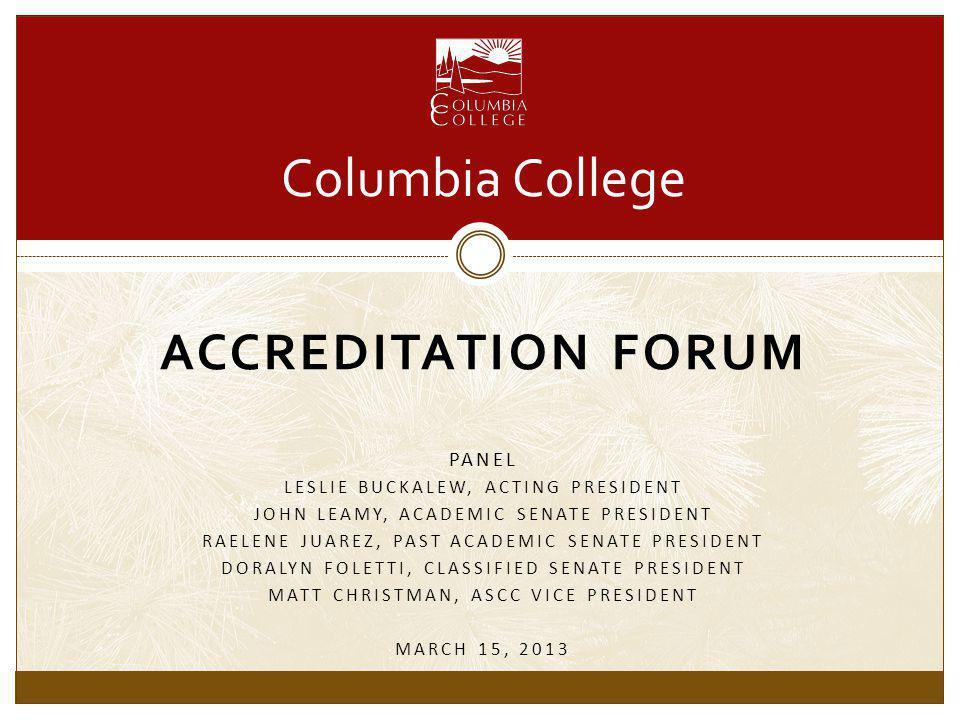ACCREDITATION FORUM PANEL LESLIE BUCKALEW, ACTING PRESIDENT JOHN LEAMY, ACADEMIC SENATE PRESIDENT RAELENE JUAREZ, PAST ACADEMIC SENATE PRESIDENT DORALYN FOLETTI, CLASSIFIED SENATE PRESIDENT MATT CHRISTMAN, ASCC VICE PRESIDENT MARCH 15, 2013 Columbia College