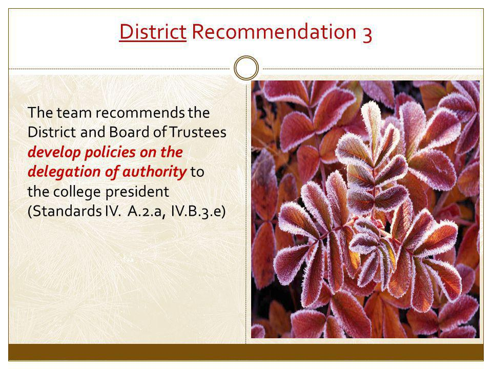 District Recommendation 3 The team recommends the District and Board of Trustees develop policies on the delegation of authority to the college president (Standards IV.