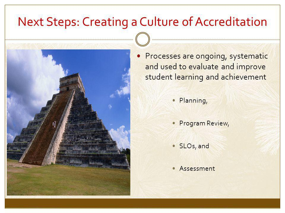 Next Steps: Creating a Culture of Accreditation Processes are ongoing, systematic and used to evaluate and improve student learning and achievement Planning, Program Review, SLOs, and Assessment