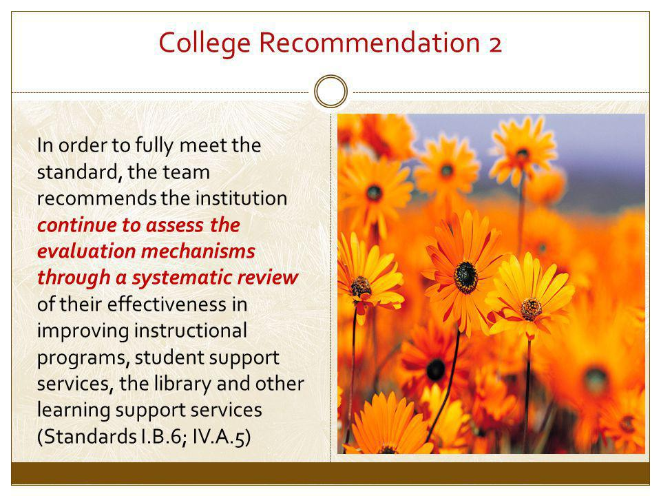 College Recommendation 2 In order to fully meet the standard, the team recommends the institution continue to assess the evaluation mechanisms through a systematic review of their effectiveness in improving instructional programs, student support services, the library and other learning support services (Standards I.B.6; IV.A.5)