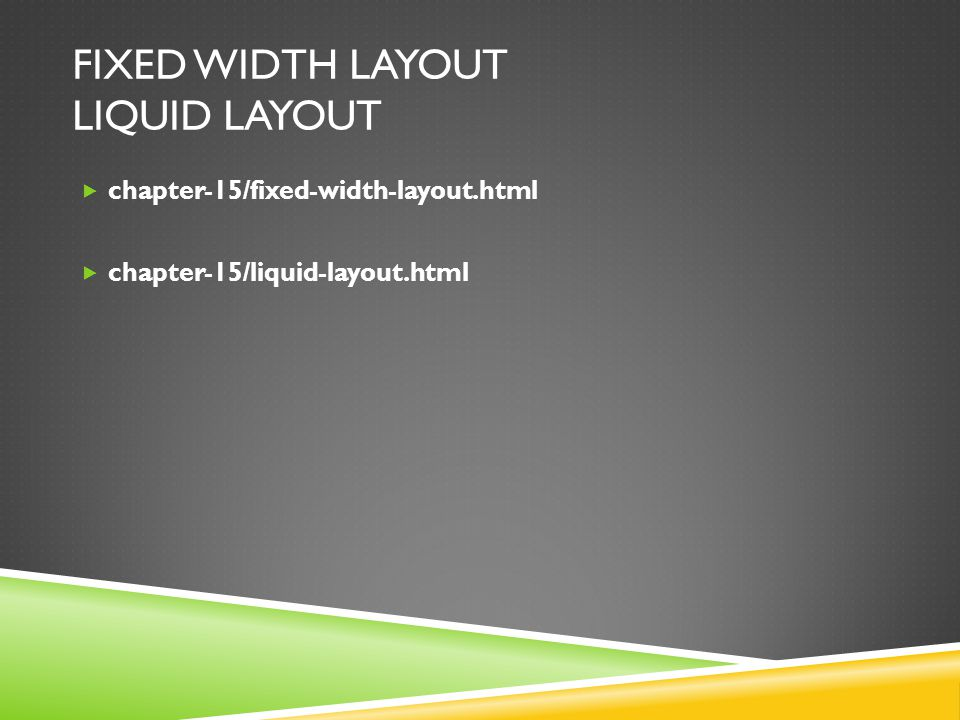 FIXED WIDTH LAYOUT LIQUID LAYOUT  chapter-15/fixed-width-layout.html  chapter-15/liquid-layout.html