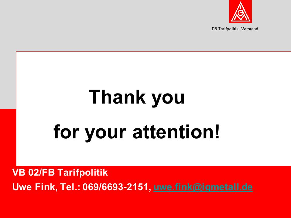FB Tarifpolitik Vorstand VB 02/FB Tarifpolitik Uwe Fink, Tel.: 069/6693-2151, uwe.fink@igmetall.deuwe.fink@igmetall.de Thank you for your attention!