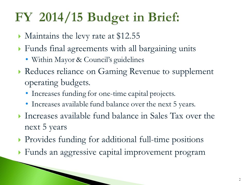  Maintains the levy rate at $12.55  Funds final agreements with all bargaining units Within Mayor & Council's guidelines  Reduces reliance on Gaming Revenue to supplement operating budgets.