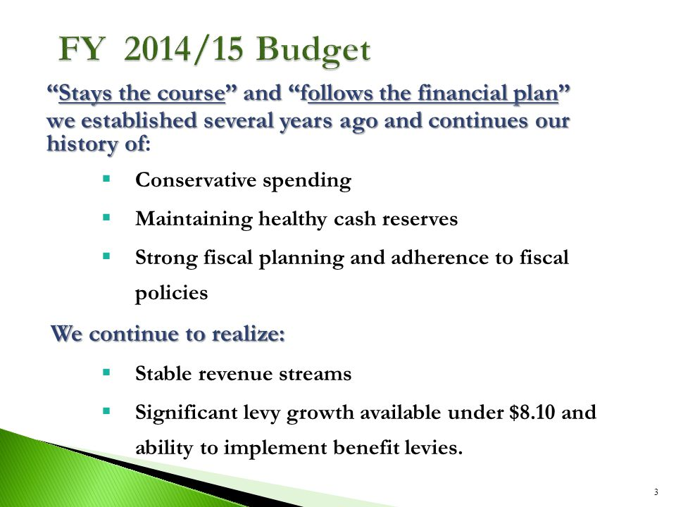 Stays the course and follows the financial plan we established several years ago and continues our history of we established several years ago and continues our history of:  Conservative spending  Maintaining healthy cash reserves  Strong fiscal planning and adherence to fiscal policies We continue to realize:  Stable revenue streams  Significant levy growth available under $8.10 and ability to implement benefit levies.