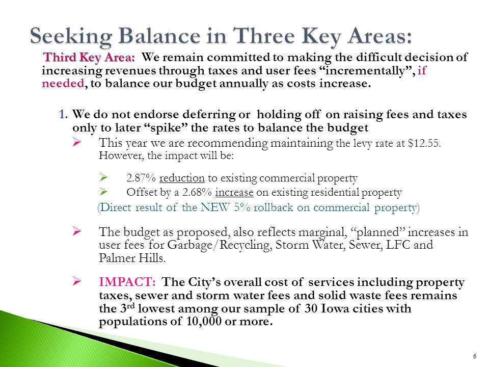 Third Key Area: Third Key Area: We remain committed to making the difficult decision of increasing revenues through taxes and user fees incrementally , if needed, to balance our budget annually as costs increase.
