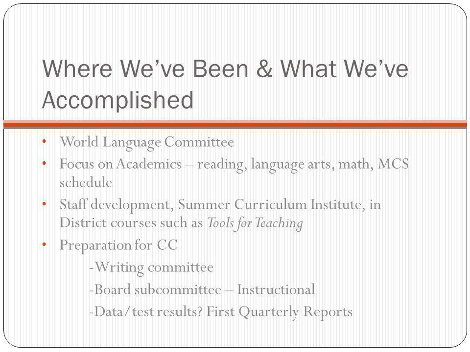 Where We've Been & What We've Accomplished World Language Committee Focus on Academics – reading, language arts, math, MCS schedule Staff development, Summer Curriculum Institute, in District courses such as Tools for Teaching Preparation for CC -Writing committee -Board subcommittee – Instructional -Data/test results.