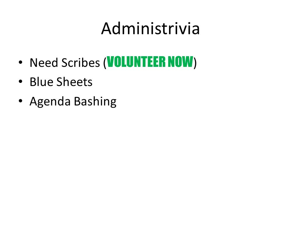 Administrivia Need Scribes ( VOLUNTEER NOW ) Blue Sheets Agenda Bashing