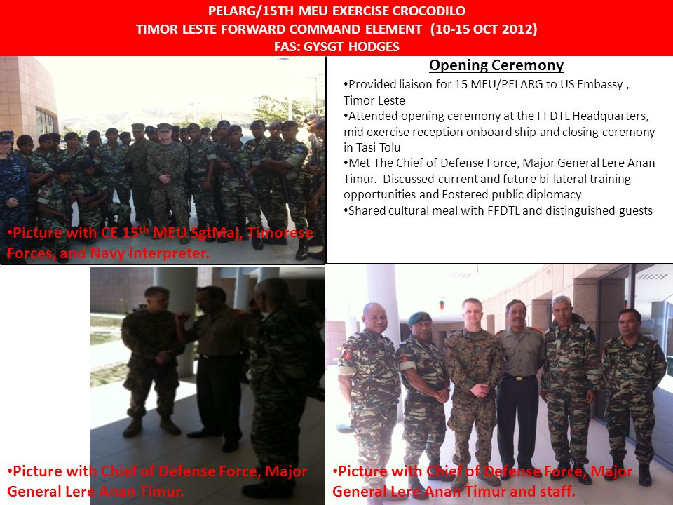 UNCLASSIFIED PELARG/15TH MEU EXERCISE CROCODILO TIMOR LESTE FORWARD COMMAND ELEMENT (10-15 OCT 2012) FAS: GYSGT HODGES Opening Ceremony Provided liais