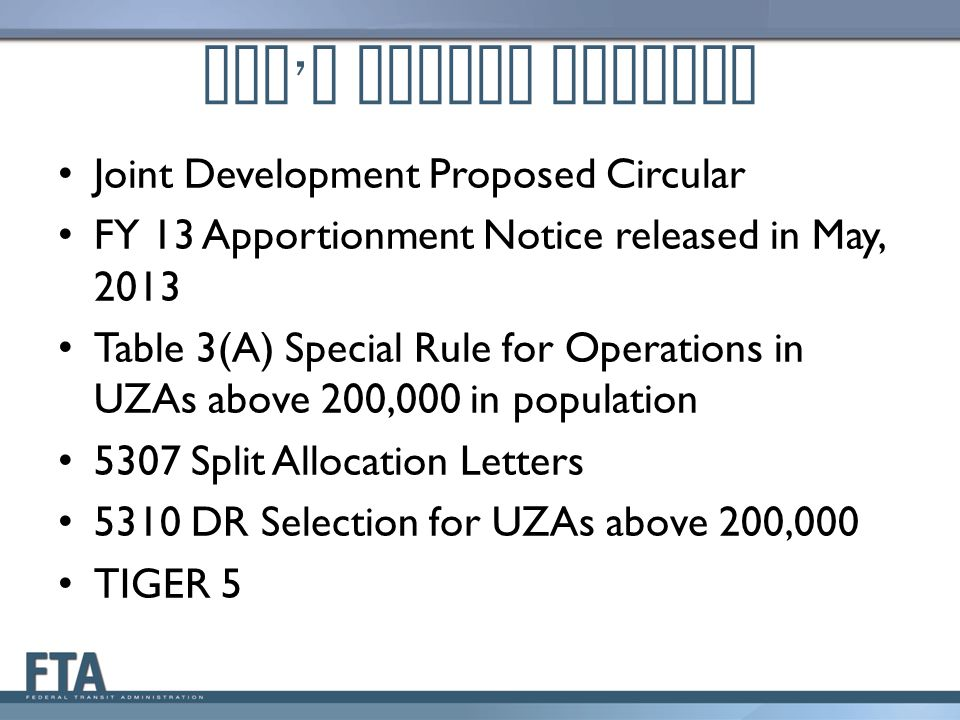 FTA ' s Policy Updates Joint Development Proposed Circular FY 13 Apportionment Notice released in May, 2013 Table 3(A) Special Rule for Operations in