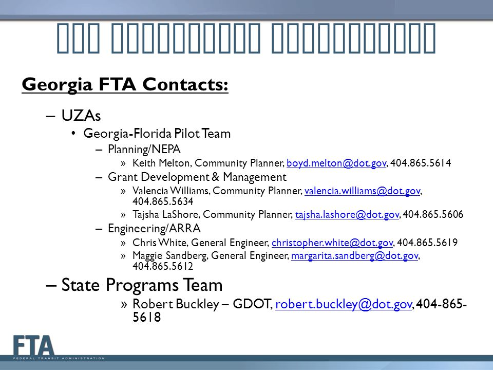 Georgia FTA Contacts: – UZAs Georgia-Florida Pilot Team – Planning/NEPA » Keith Melton, Community Planner, boyd.melton@dot.gov, 404.865.5614boyd.melto