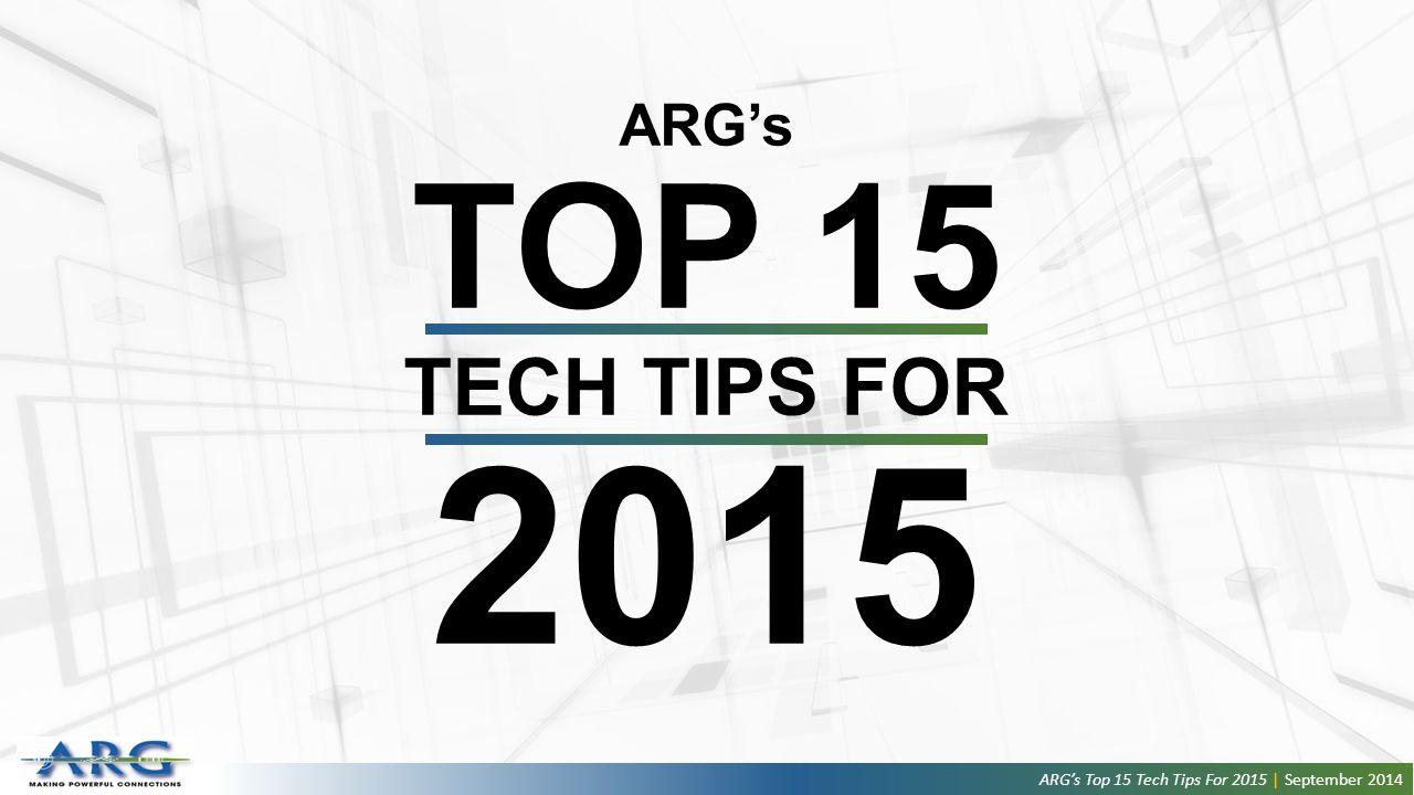 ARG's TOP 15 TECH TIPS FOR 2015 ARG's Top 15 Tech Tips For 2015 | September 2014
