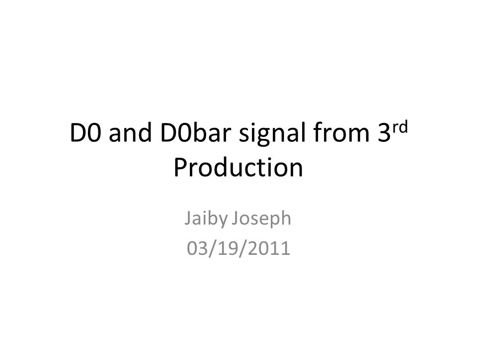 D0 and D0bar signal from 3 rd Production Jaiby Joseph 03/19/2011