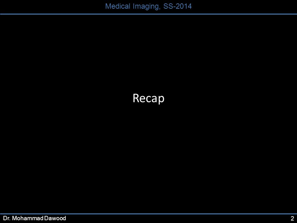 2 Medical Imaging, SS-2014 Dr. Mohammad Dawood Recap
