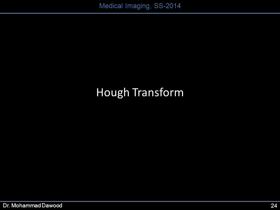 24 Medical Imaging, SS-2014 Dr. Mohammad Dawood Hough Transform