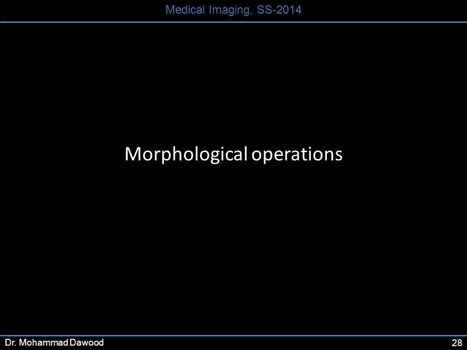 28 Medical Imaging, SS-2014 Dr. Mohammad Dawood Morphological operations