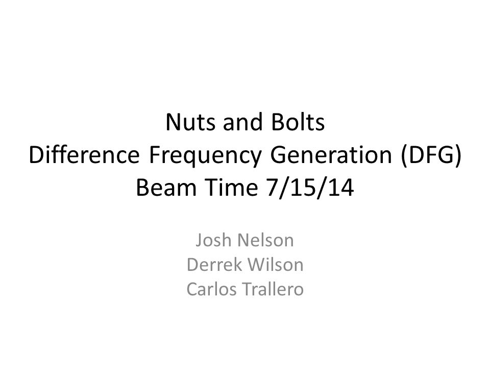 Nuts and Bolts Difference Frequency Generation (DFG) Beam Time 7/15/14 Josh Nelson Derrek Wilson Carlos Trallero