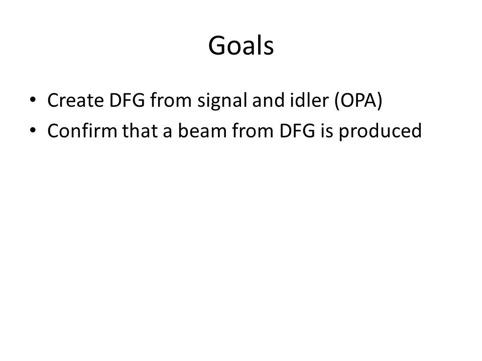 Goals Create DFG from signal and idler (OPA) Confirm that a beam from DFG is produced