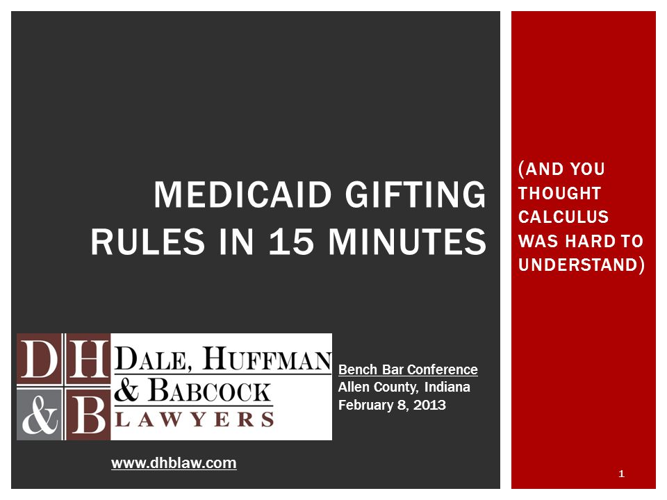 ( AND YOU THOUGHT CALCULUS WAS HARD TO UNDERSTAND ) 1 MEDICAID GIFTING RULES IN 15 MINUTES www.dhblaw.com Bench Bar Conference Allen County, Indiana February 8, 2013