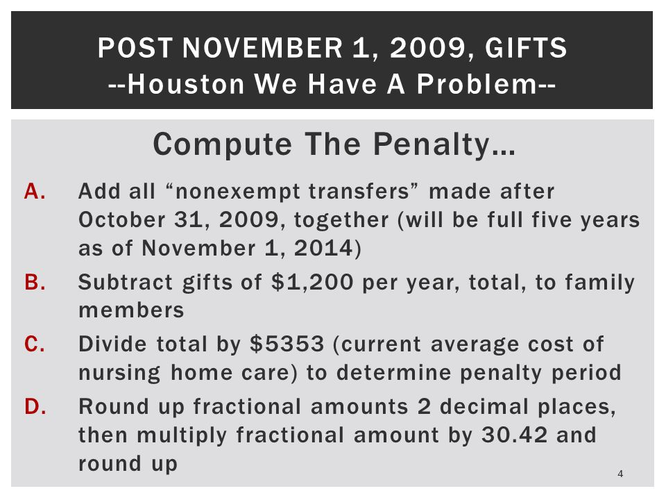 Start The Penalty… 5 POST NOVEMBER 1, 2009, GIFTS --Houston We Have A Problem-- A.Mom must be in nursing home or approved for Medicaid Waiver; B.Mom must be eligible for Medicaid—non- exempt resources less than $1,500; C.Mom must apply for Medicaid; D.Mom must get approved for Medicaid; except for the gift; E.Penalty period does not stop once started.