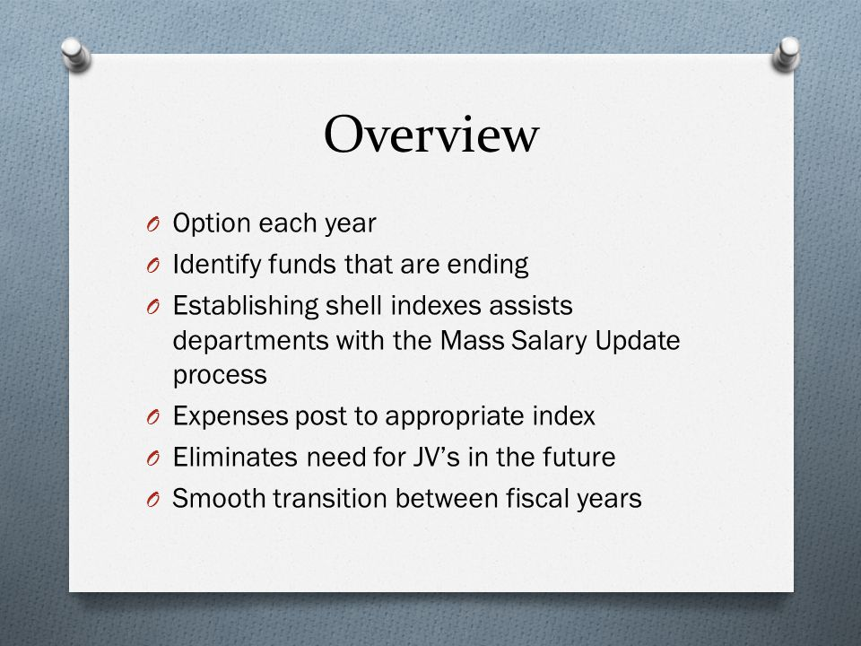 Overview O Option each year O Identify funds that are ending O Establishing shell indexes assists departments with the Mass Salary Update process O Expenses post to appropriate index O Eliminates need for JV's in the future O Smooth transition between fiscal years