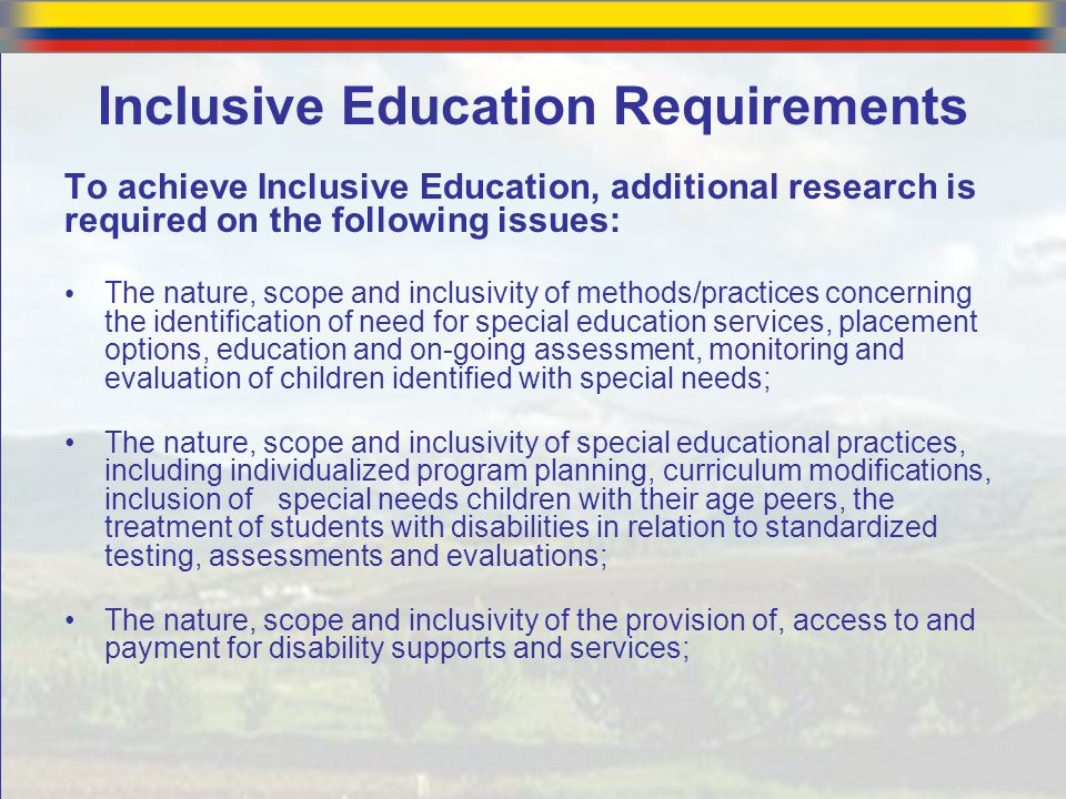 Inclusive Education Requirements To achieve Inclusive Education, additional research is required on the following issues: The nature, scope and inclus