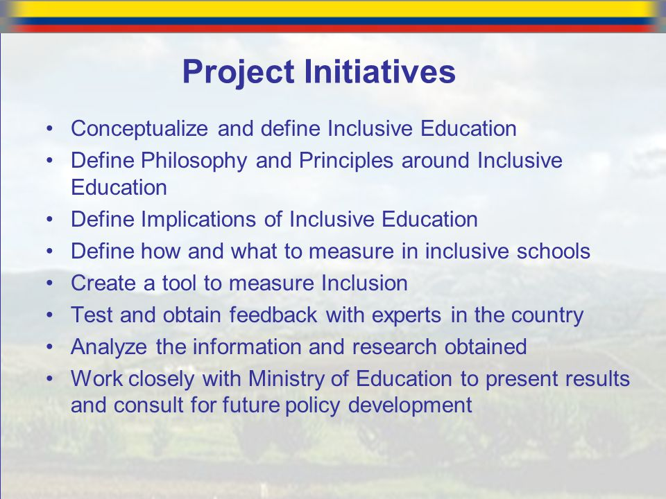 Project Initiatives Conceptualize and define Inclusive Education Define Philosophy and Principles around Inclusive Education Define Implications of In