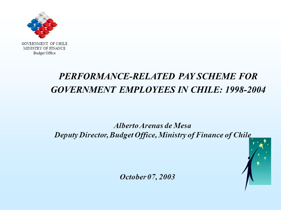 PERFORMANCE-RELATED PAY SCHEME FOR GOVERNMENT EMPLOYEES IN CHILE: 1998-2004 Alberto Arenas de Mesa Deputy Director, Budget Office, Ministry of Finance of Chile GOVERNMENT OF CHILE MINISTRY OF FINANCE Budget Office October 07, 2003