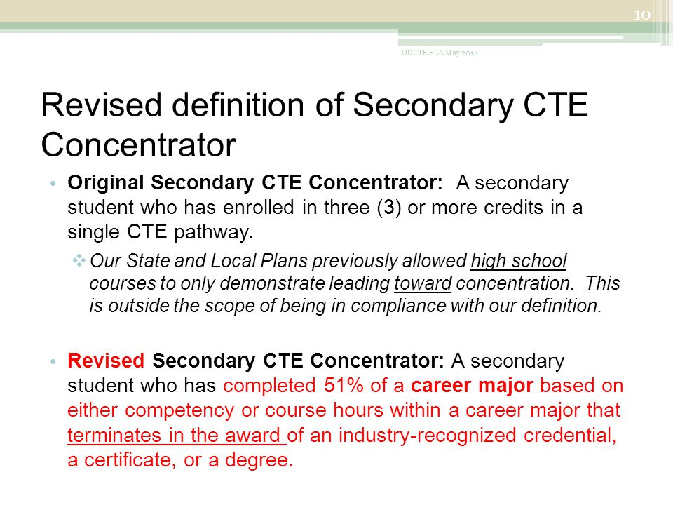 Revised definition of Secondary CTE Concentrator Original Secondary CTE Concentrator: A secondary student who has enrolled in three (3) or more credits in a single CTE pathway.