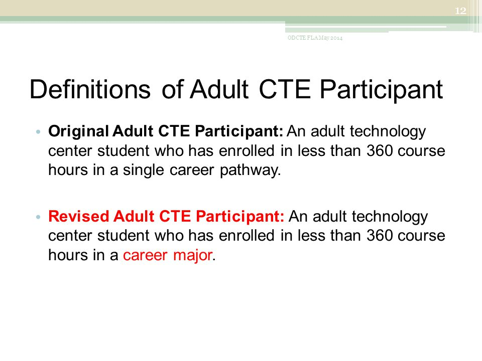 Definitions of Adult CTE Participant Original Adult CTE Participant: An adult technology center student who has enrolled in less than 360 course hours in a single career pathway.