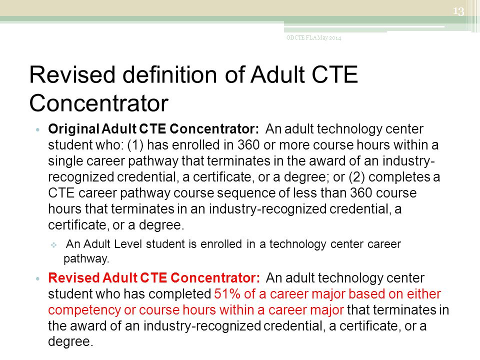 Revised definition of Adult CTE Concentrator Original Adult CTE Concentrator: An adult technology center student who: (1) has enrolled in 360 or more course hours within a single career pathway that terminates in the award of an industry- recognized credential, a certificate, or a degree; or (2) completes a CTE career pathway course sequence of less than 360 course hours that terminates in an industry-recognized credential, a certificate, or a degree.
