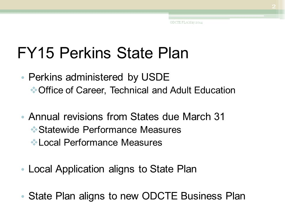 FY15 Perkins State Plan Perkins administered by USDE  Office of Career, Technical and Adult Education Annual revisions from States due March 31  Statewide Performance Measures  Local Performance Measures Local Application aligns to State Plan State Plan aligns to new ODCTE Business Plan ODCTE FLA May 2014 2