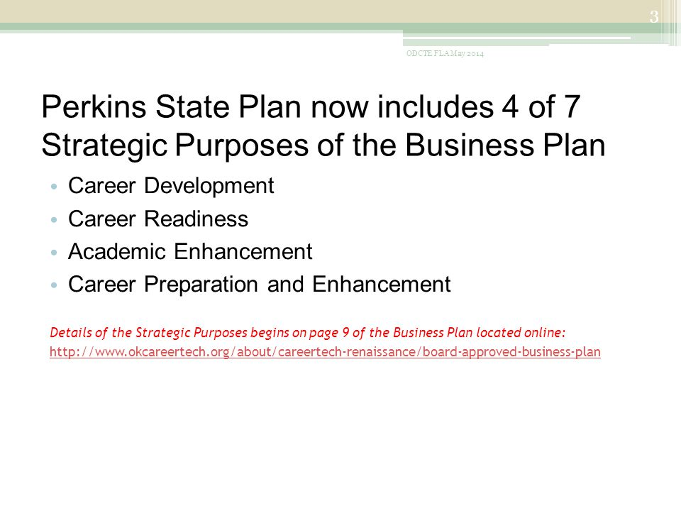 Perkins State Plan now includes 4 of 7 Strategic Purposes of the Business Plan Career Development Career Readiness Academic Enhancement Career Preparation and Enhancement Details of the Strategic Purposes begins on page 9 of the Business Plan located online: http://www.okcareertech.org/about/careertech-renaissance/board-approved-business-plan ODCTE FLA May 2014 3