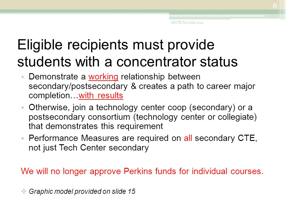 Eligible recipients must provide students with a concentrator status Demonstrate a working relationship between secondary/postsecondary & creates a path to career major completion…with results Otherwise, join a technology center coop (secondary) or a postsecondary consortium (technology center or collegiate) that demonstrates this requirement Performance Measures are required on all secondary CTE, not just Tech Center secondary We will no longer approve Perkins funds for individual courses.