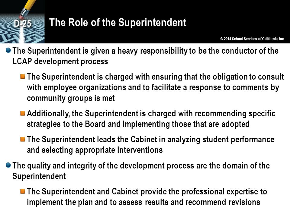 The Role of the Superintendent The Superintendent is given a heavy responsibility to be the conductor of the LCAP development process The Superintendent is charged with ensuring that the obligation to consult with employee organizations and to facilitate a response to comments by community groups is met Additionally, the Superintendent is charged with recommending specific strategies to the Board and implementing those that are adopted The Superintendent leads the Cabinet in analyzing student performance and selecting appropriate interventions The quality and integrity of the development process are the domain of the Superintendent The Superintendent and Cabinet provide the professional expertise to implement the plan and to assess results and recommend revisions © 2014 School Services of California, Inc.