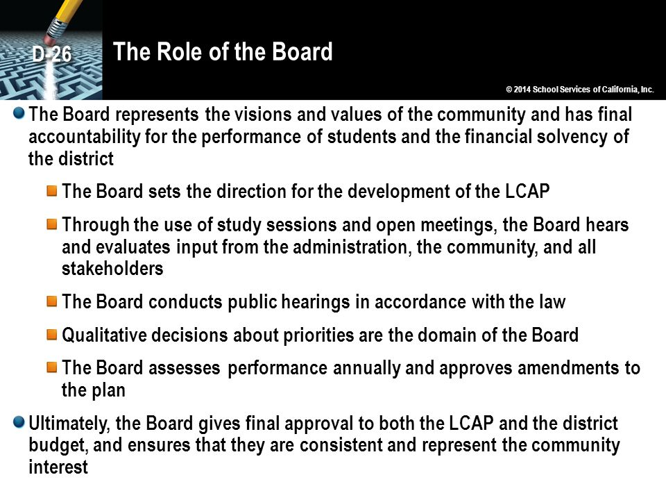The Role of the Board The Board represents the visions and values of the community and has final accountability for the performance of students and the financial solvency of the district The Board sets the direction for the development of the LCAP Through the use of study sessions and open meetings, the Board hears and evaluates input from the administration, the community, and all stakeholders The Board conducts public hearings in accordance with the law Qualitative decisions about priorities are the domain of the Board The Board assesses performance annually and approves amendments to the plan Ultimately, the Board gives final approval to both the LCAP and the district budget, and ensures that they are consistent and represent the community interest © 2014 School Services of California, Inc.