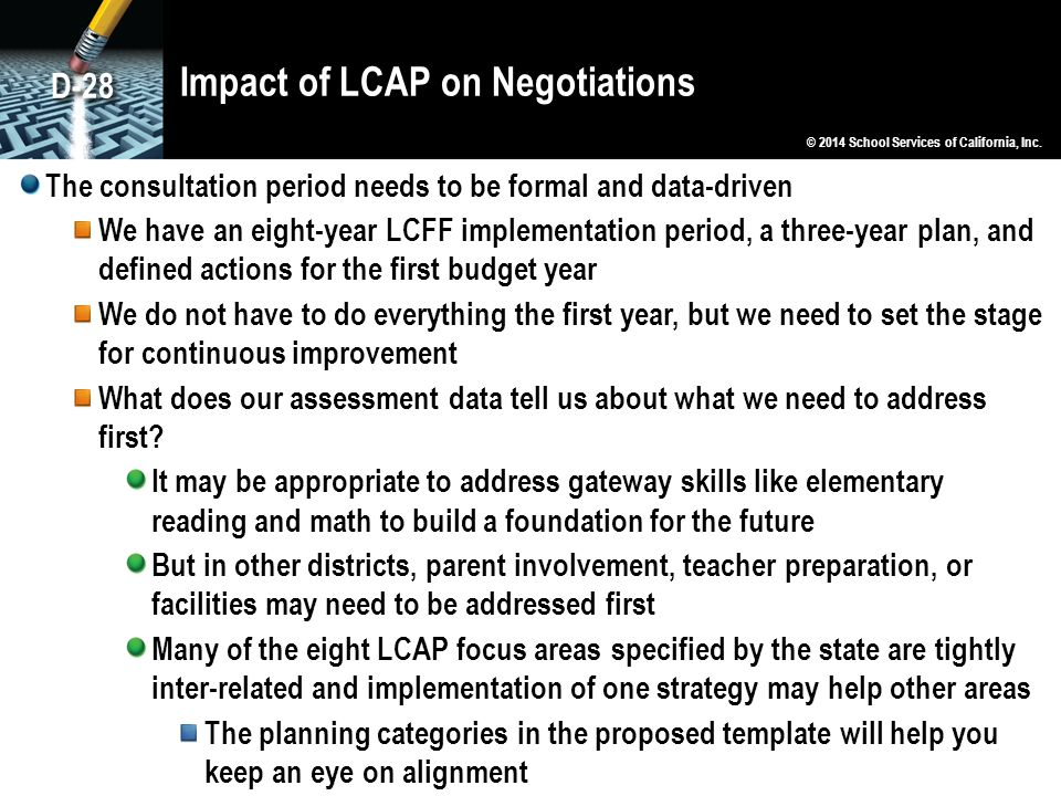 Impact of LCAP on Negotiations The consultation period needs to be formal and data-driven We have an eight-year LCFF implementation period, a three-year plan, and defined actions for the first budget year We do not have to do everything the first year, but we need to set the stage for continuous improvement What does our assessment data tell us about what we need to address first.