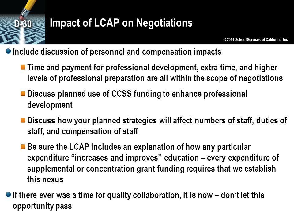 Impact of LCAP on Negotiations Include discussion of personnel and compensation impacts Time and payment for professional development, extra time, and higher levels of professional preparation are all within the scope of negotiations Discuss planned use of CCSS funding to enhance professional development Discuss how your planned strategies will affect numbers of staff, duties of staff, and compensation of staff Be sure the LCAP includes an explanation of how any particular expenditure increases and improves education – every expenditure of supplemental or concentration grant funding requires that we establish this nexus If there ever was a time for quality collaboration, it is now – don't let this opportunity pass © 2014 School Services of California, Inc.