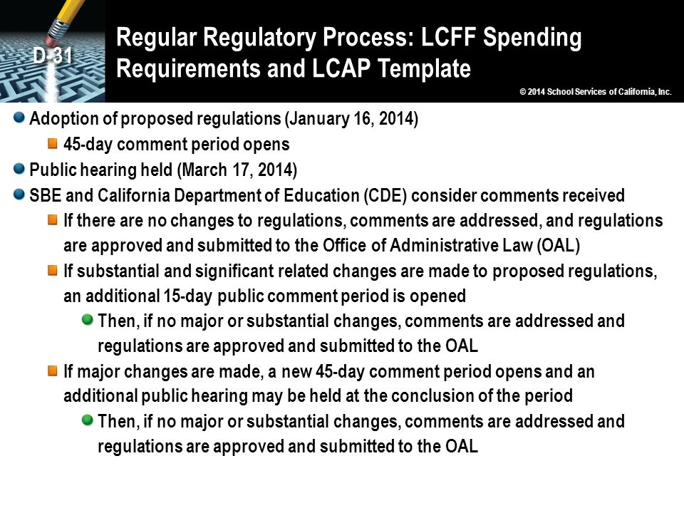 Regular Regulatory Process: LCFF Spending Requirements and LCAP Template Adoption of proposed regulations (January 16, 2014) 45-day comment period opens Public hearing held (March 17, 2014) SBE and California Department of Education (CDE) consider comments received If there are no changes to regulations, comments are addressed, and regulations are approved and submitted to the Office of Administrative Law (OAL) If substantial and significant related changes are made to proposed regulations, an additional 15-day public comment period is opened Then, if no major or substantial changes, comments are addressed and regulations are approved and submitted to the OAL If major changes are made, a new 45-day comment period opens and an additional public hearing may be held at the conclusion of the period Then, if no major or substantial changes, comments are addressed and regulations are approved and submitted to the OAL © 2014 School Services of California, Inc.