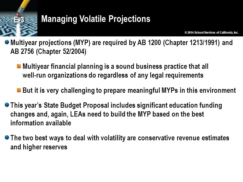 Managing Volatile Projections Multiyear projections (MYP) are required by AB 1200 (Chapter 1213/1991) and AB 2756 (Chapter 52/2004) Multiyear financial planning is a sound business practice that all well-run organizations do regardless of any legal requirements But it is very challenging to prepare meaningful MYPs in this environment This year's State Budget Proposal includes significant education funding changes and, again, LEAs need to build the MYP based on the best information available The two best ways to deal with volatility are conservative revenue estimates and higher reserves © 2014 School Services of California, Inc.